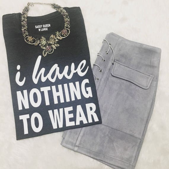 I Have Nothing To Wear  Fashion /  Statement Tee / Statement Tshirt / Graphic Tee / Graphic Tshirt / T shirt