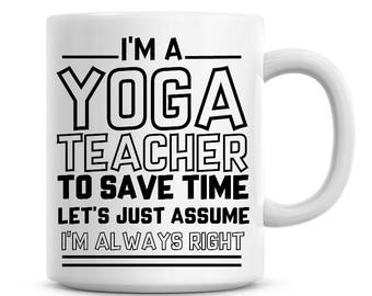 Im A Yoga Teacher To Save Time Lets Just Assume Always Right Funny Coffee Mug 11oz Humor 1281