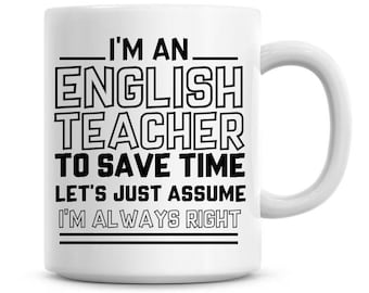 I'm An English Teacher To Save Time Lets Just Assume I'm Always Right Funny Coffee Mug 11oz Coffee Mug Funny Humor Coffee Mug 1309