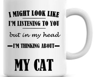 I Might Look Like I'm Listening To You but In My Head I'm Thinking About My Cat 11oz Coffee Mug Funny Humor Coffee Mug 684