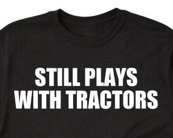Still Plays With Tractors T-shirt Tractor Tractors Farming Farmer Tee Shirt