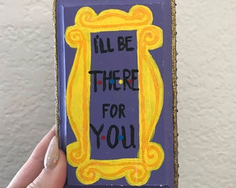 Friends sign mini; I'll be there for you; wood sign