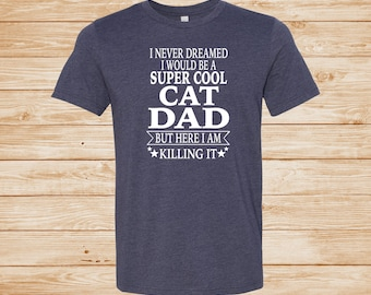 84f6d2d5 I Never Dreamed I Would Be A Super Cool Cat Dad But Here I Am Killing It -  Unisex T-Shirt - Dad Shirt - Father's Day Gift