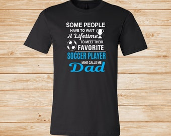8e242ffe Some People Have To Wait A Lifetime To Meet Their Favorite Soccer Player  Mine Calls Me Dad - Unisex T-Shirt - Soccer Dad Shirt