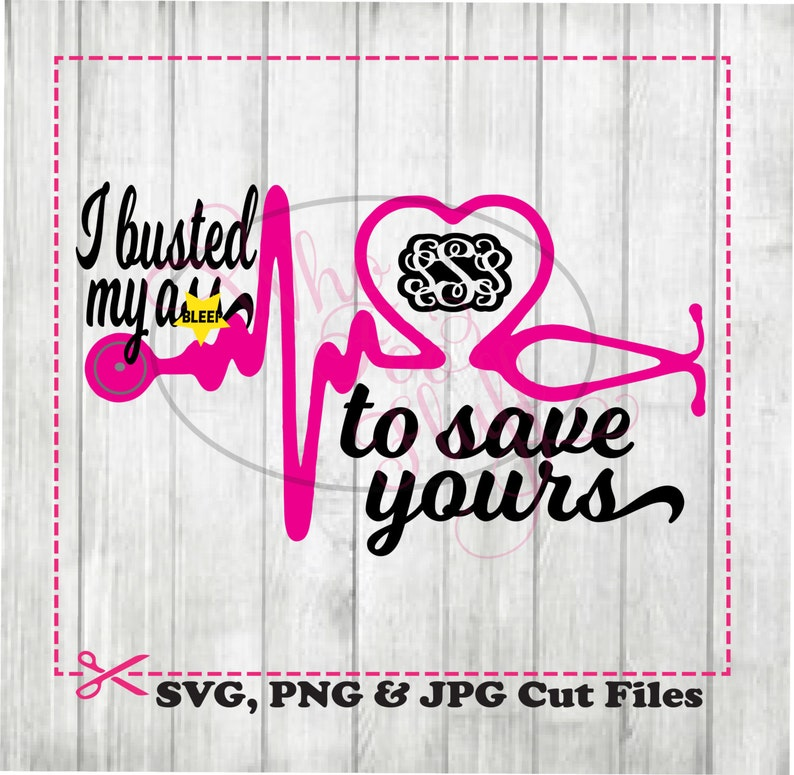 jpg cutting file cricut UNCENSORED funny cutting file png nurse Dr graduation monogram I busted my BLEEP to save yours svg