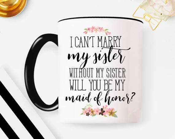 I Can't Marry Without My Sister Mug. Maid Of Honor Coffee Mug - Bridesmaid Gift - Custom Wedding Favor - Bridal Party