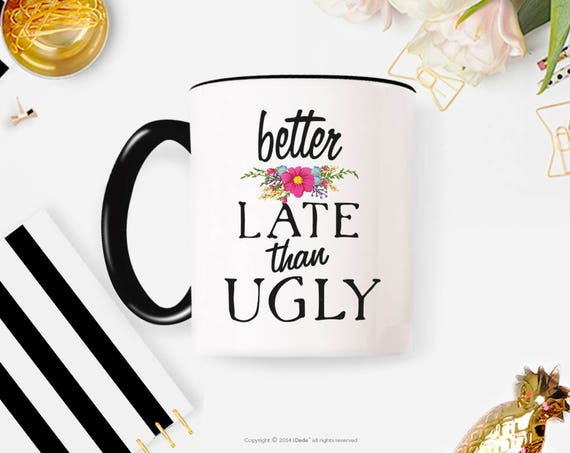 Better Late Than Ugly Mug, Funny Coffee Mug, Cute Mug, Quote Mug, Gift for Her, Girlfriend Gift, Gift for Friend, Gift for Wife 16FM