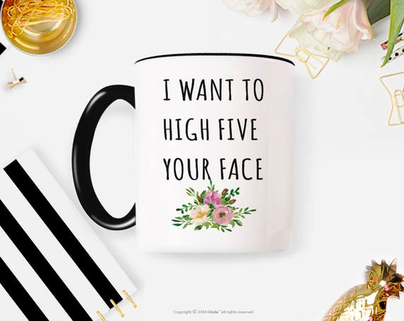 I want to High Five Your Face Mug, Coffee Mug for Gift for BFF, Large Coffee Mug, Funny Mug Coffee Lover, 10FM
