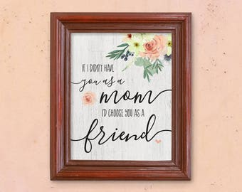 Mother's Day Printable Gift - Mom Birthday - Wall Art - If I didn't have you as a mom, I'd choose you as a friend Print - Instant Download