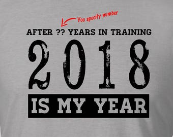 2018 IS MY YEAR  - After ?? (you specify) Years in Training. Great 13 16 21 30 40 50 60 75 birthday gift or to mark any milestone