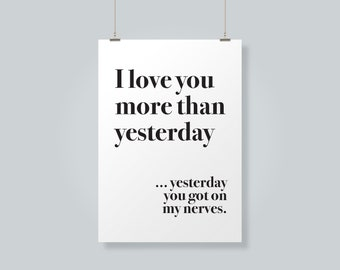 I Love You More Than Yesterday... Yesterday You Got On My Nerves - Printable Typography Art - Printable Quotes