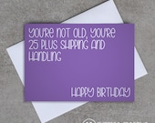 Birthday card - 'You're not old, you're 25 plus shipping and handling' - Sassy / Funny