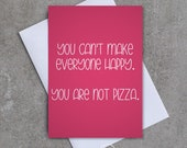 You can't make everyone happy. You are not pizza. - Greeting card - Sassy / Funny