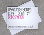 Bridesmaid card - 'Obviously you're going to be my Bridesmaid!! (Just act surprised when I ask you)' - Sassy / Funny