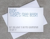 Groomsman card - 'Dude... There's free beer!! But you have to be my groomsman to get it' - Sassy / Funny