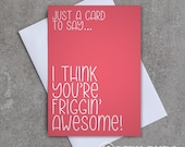 Friggin' Awesome! - 'Just a card to say... I think you're friggin' awesome' - Greeting Card