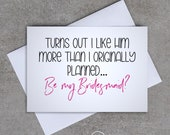 Bridesmaid card - 'Turns out I like him more than I originally planned... Be my Bridesmaid?' - Sassy / Funny