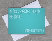 In dog years you'd be dead. Happy Birthday - Birthday card - Sassy / Funny