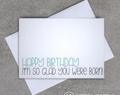 Happy Birthday, I'm so glad you were born! - Birthday Card - Sassy / Funny