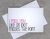 I miss you like an idiot misses the point - Greeting Card - Sassy / Funny