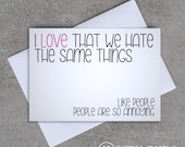 Love card - 'I love that we hate the same things. Like people, people are so annoying' - Sassy / Funny
