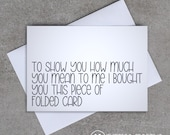 To show you how much you mean to me I bought you this piece of folded card - Greeting Card - Sassy / Funny