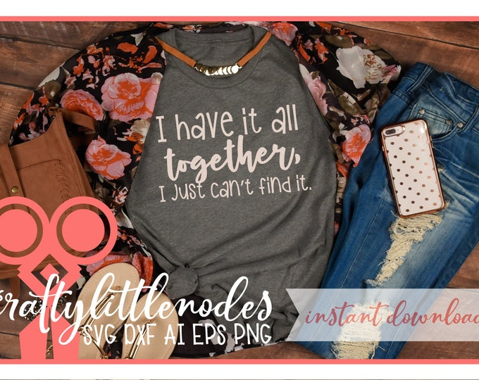 SVG, Funny, Sarcasm, Have It Together, Shirt, Design, Dxf, Ai, Png, Sublimation, Motherhood, Cutting File, Cricut, Silhouette, Hot Mess