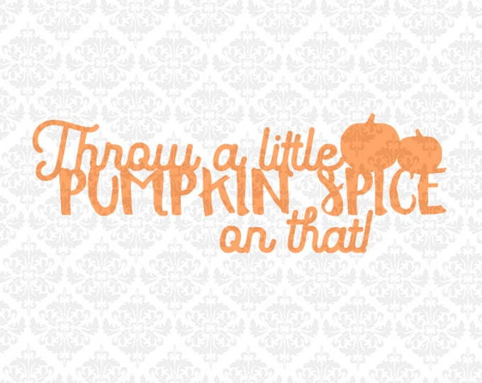 Throw a little pumpkin spice on that Fall Autumn Leaves Pumpkins SVG DXF Ai Eps PNG Vector Instant Download Commercial Cut Cricut Silhouette