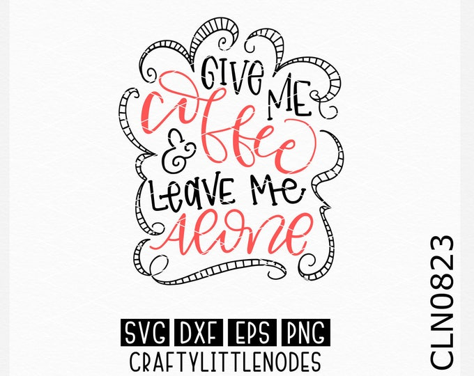 Give Me Coffee And Leave Me Alone, Coffee Svg, Hand Lettered Svg, Motherhood svg, Coffee Cup svg, Coffee Mug Svg, Funny Svgs, Silhouette svg