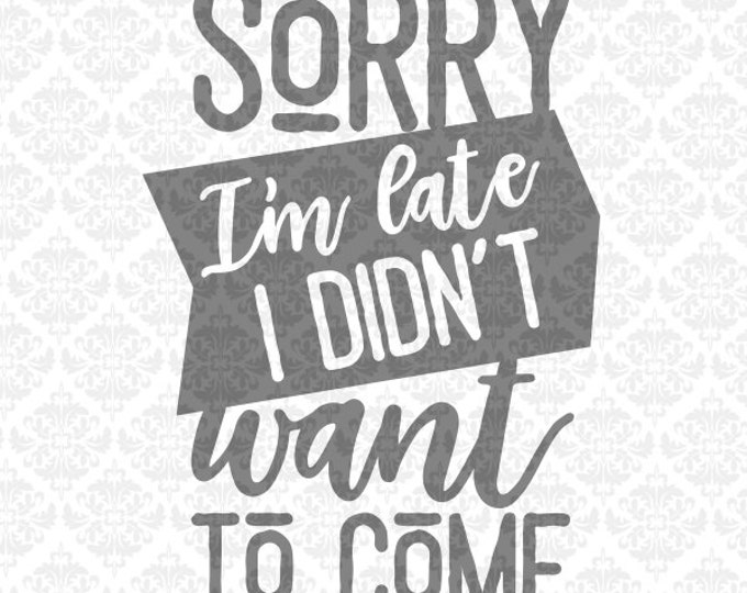 Sorry I'm Late, I didn't Want To Come svg, Funny Shirt svg, Shirt svg, Shirt Svgs, Tshirt svg, tShirt Svgs, Silhouette, Cricut, Cut Files