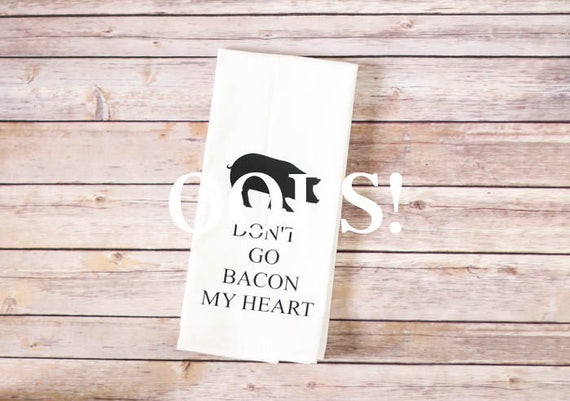 OOPS!  Floursack Tea Towel - Don't Go Bacon My Heart
