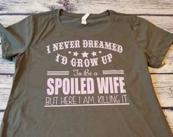 009c7e23a I never dreamed id grow up to be a spoiled wife but here i am killing it  shirt, awesome wife t-shirt, Wifey shirt, spoiled wife Tee