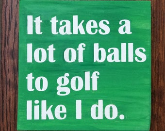 It takes a lot of balls to golf like I do | golfers | golf | golf balls | 6x6 | mini signs | golf signs |