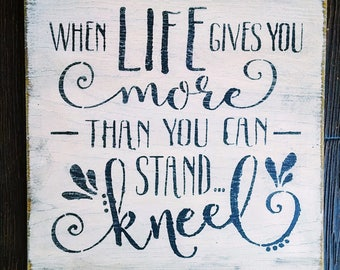 When Life Gives you More than You Can Stand, Kneel | Pray | Inspirational | Christian art | Jesus | Blessed | Give Thanks | God | Scripture