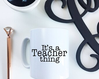 Its a TEACHER thing -  White Ceramic Mug Gift for her