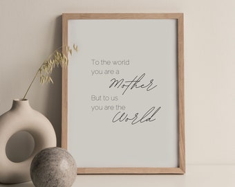 To The World You Are a Mother, But To Us You Are The World Digital Print, Mother's Day Gift