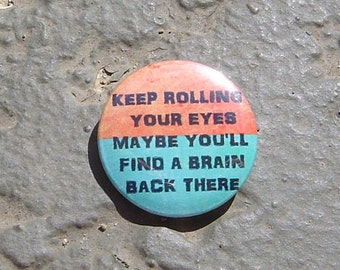 "Keep Rolling Your Eyes Maybe You'll Find a Brain Back There - 1.25"" or 1.5"" - Pinback Button - Magnet - Keychain"