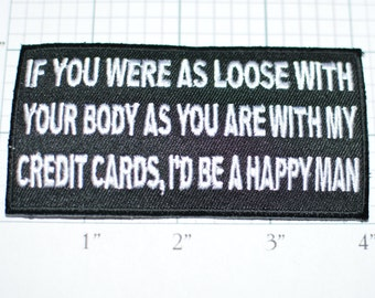 If You Were Loose With Your Body (Like) My Credit Card, I'd Be Happy Man, Funny Iron-on Patch Biker Patch Motorcycle Patch Sexual Mature ozx