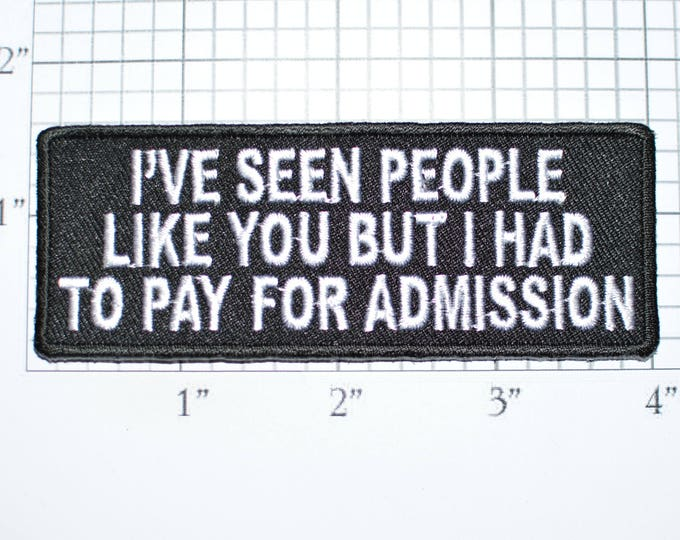 I've Seen People Like You But I Had To Pay for Admission Iron-On Embroidered Clothing Patch Shirt Jean Jacket Vest Backpack Funny Badge t02c