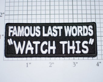 """Famous Last Words """"Watch This"""" Iron-on Embroidered Clothing Patch for Jeans Shirt Hat Biker Jacket Vest MC Funny Novelty Emblem Badge Stunts"""