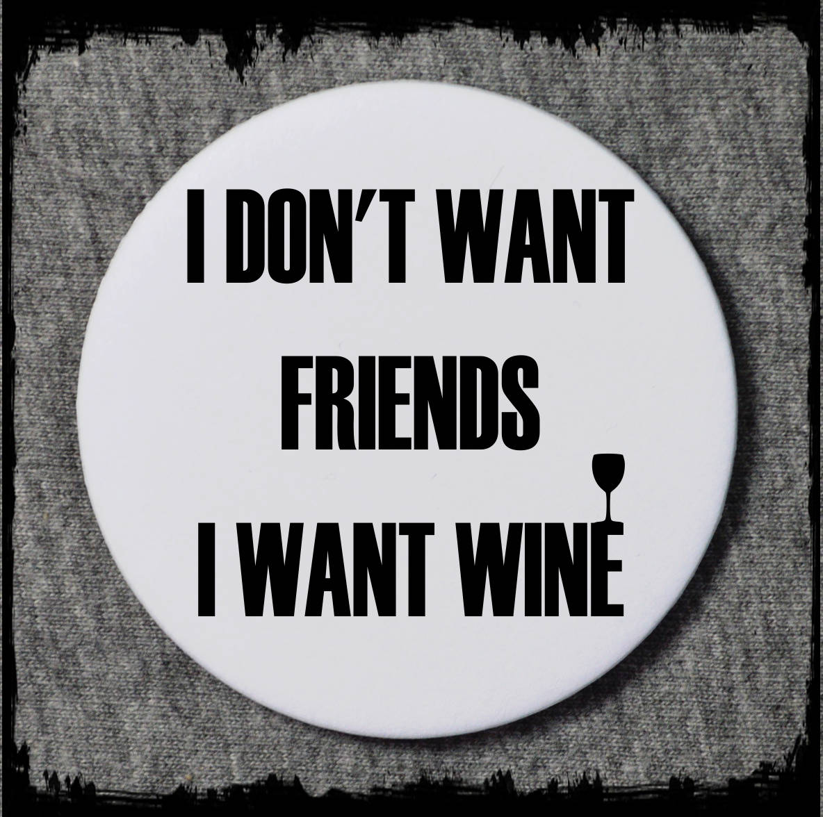 I don't want friends I want wine badge - funny badge - funny badges