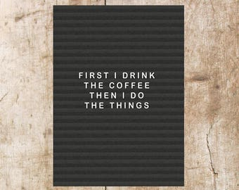 First I Drink The Coffee Then I Do The Things, Letterboard Print, Wall Print