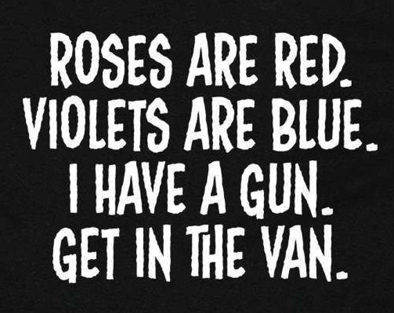Roses are Red. Violets are Blue. I Have a Gun. Get in the Van. - Funny offensive t shirt
