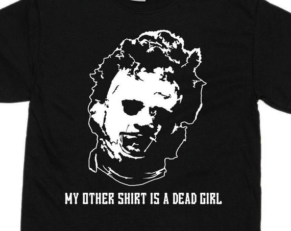 My Other Shirt Is A Dead Girl - T Shirt - Leatherface Texas Chainsaw Massacre Horror