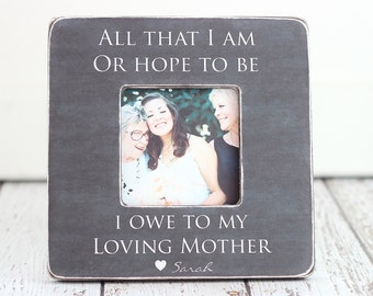 Picture Frame Gift for Mom Personalized Picture Custom Gift All That I Am or Hope to be I Owe to My Loving Mother