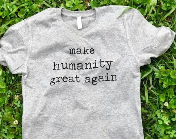 Make Humanity Great Again- Nevertheless She Persisted-Feminist Shirt-Liberal Shirt- Human Rights Shirt- Womens March Shirt- Mens Shirt
