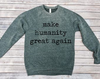 Sweatshirt- Make Humanity Great Again-Liberal Shirt- Nevertheless She Persisted-Womens March Shirt- Womens Clothing- Mens Clothing- Boho