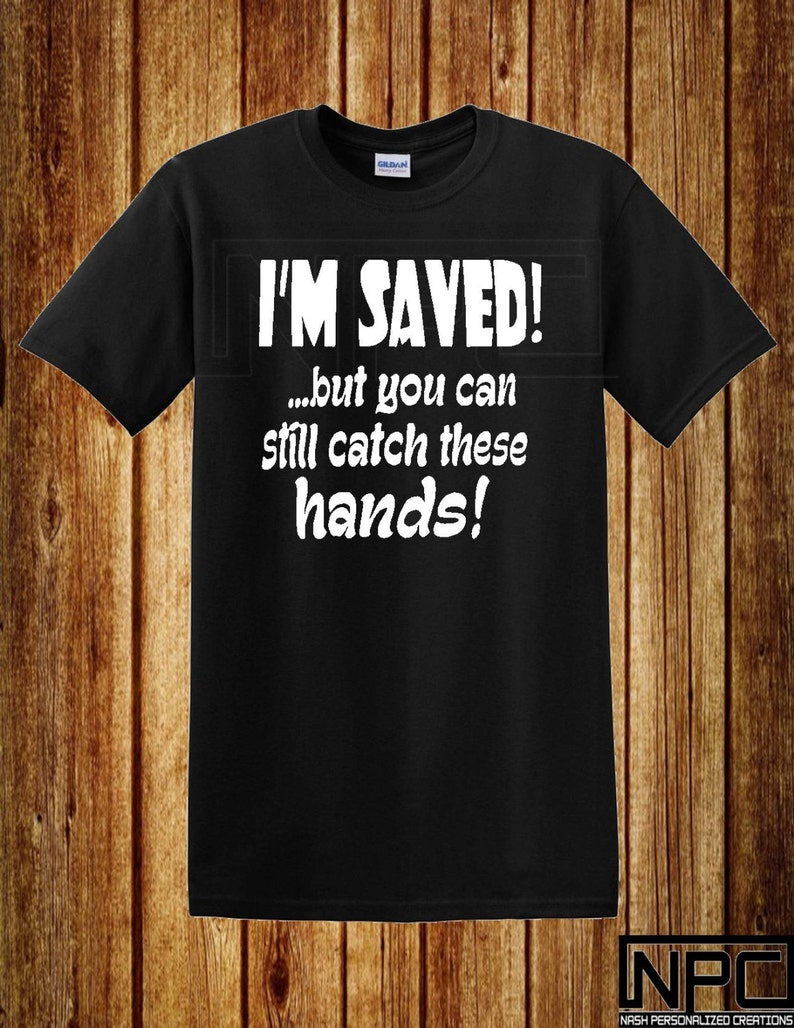 4180f69d3a1c8 I'm Saved But You Can Still Catch These Hands T-Shirt