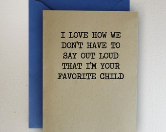 I Love How We Don't Have To Say Out Loud That I Am Your Favorite Child - Father's Day Card