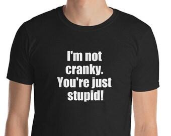 9b293da2ad Sarcastic T-shirt, I'm not cranky, you're stupid shirt, funny Tshirt,  graphic tee, ladies shirt, mens T shirt, funny shirt, rude shirt